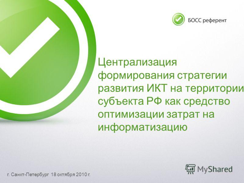 г. Санкт-Петербург 18 октября 2010 г. Централизация формирования стратегии развития ИКТ на территории субъекта РФ как средство оптимизации затрат на информатизацию