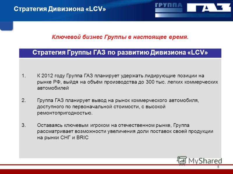 8 Стратегия Дивизиона «LCV» Ключевой бизнес Группы в настоящее время. Стратегия Группы ГАЗ по развитию Дивизиона «LCV» 1.К 2012 году Группа ГАЗ планирует удержать лидирующие позиции на рынке РФ, выйдя на объём производства до 300 тыс. легких коммерче