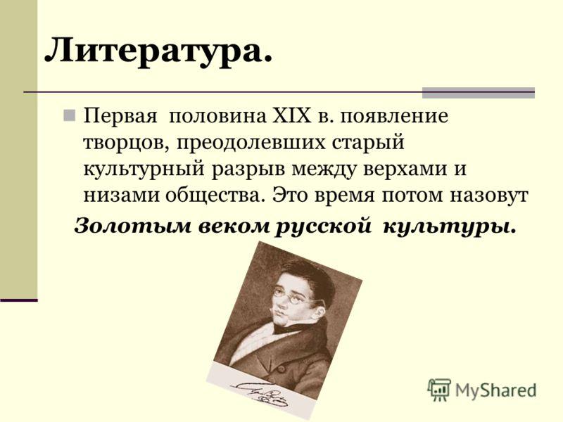 Первая половина XIX в. появление творцов, преодолевших старый культурный разрыв между верхами и низами общества. Это время потом назовут Золотым веком русской культуры. Литература.