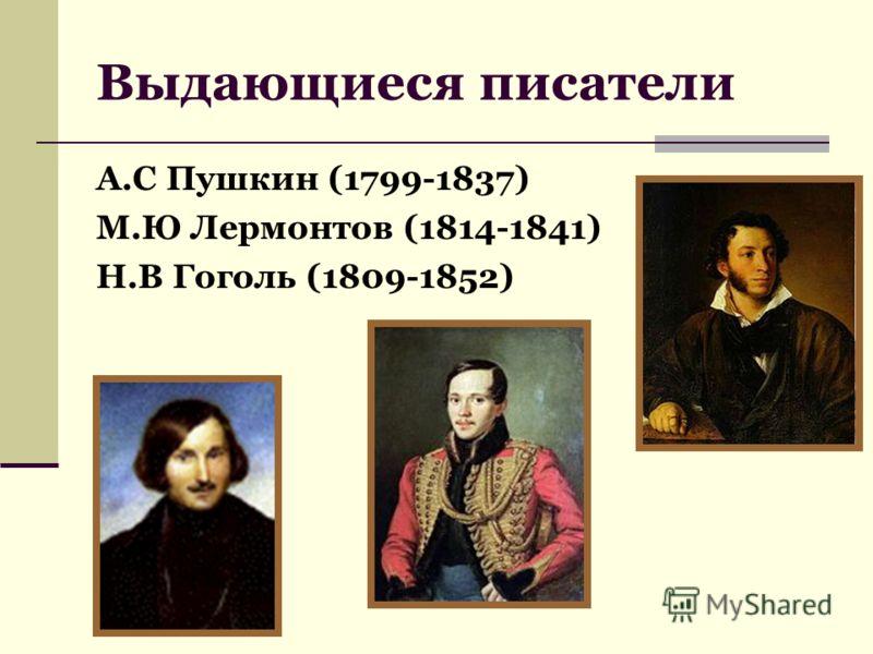 Выдающиеся писатели А.С Пушкин (1799-1837) М.Ю Лермонтов (1814-1841) Н.В Гоголь (1809-1852)