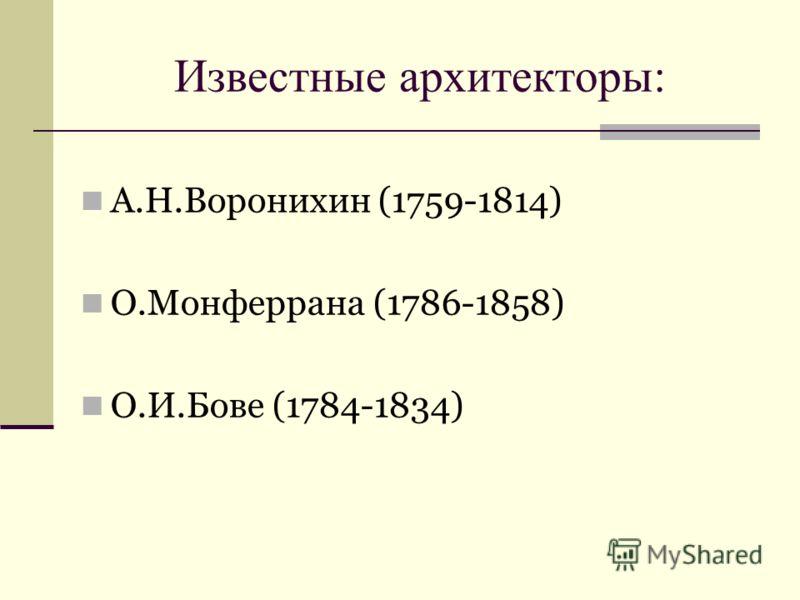 Известные архитекторы: А.Н.Воронихин (1759-1814) О.Монферрана (1786-1858) О.И.Бове (1784-1834)