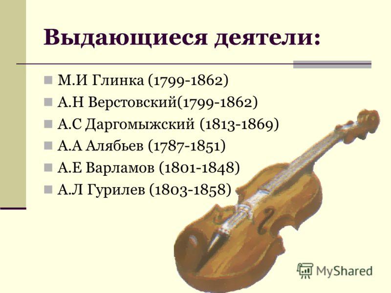 Выдающиеся деятели: М.И Глинка (1799-1862) А.Н Верстовский(1799-1862) А.С Даргомыжский (1813-1869) А.А Алябьев (1787-1851) А.Е Варламов (1801-1848) А.Л Гурилев (1803-1858)