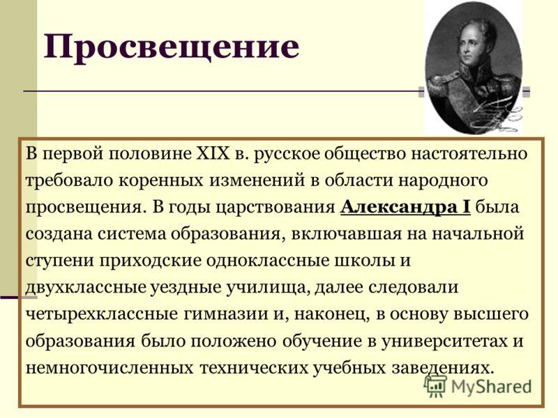 В первой половине XIX в. русское общество настоятельно требовало коренных изменений в области народного просвещения. В годы царствования Александра I была создана система образования, включавшая на начальной ступени приходские одноклассные школы и дв