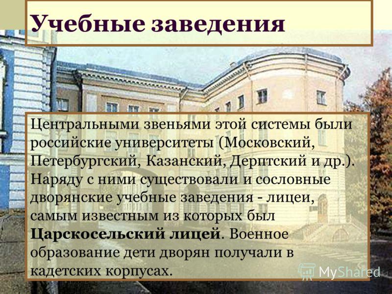 Учебные заведения Центральными звеньями этой системы были российские университеты (Московский, Петербургский, Казанский, Дерптский и др.). Наряду с ними существовали и сословные дворянские учебные заведения - лицеи, самым известным из которых был Цар