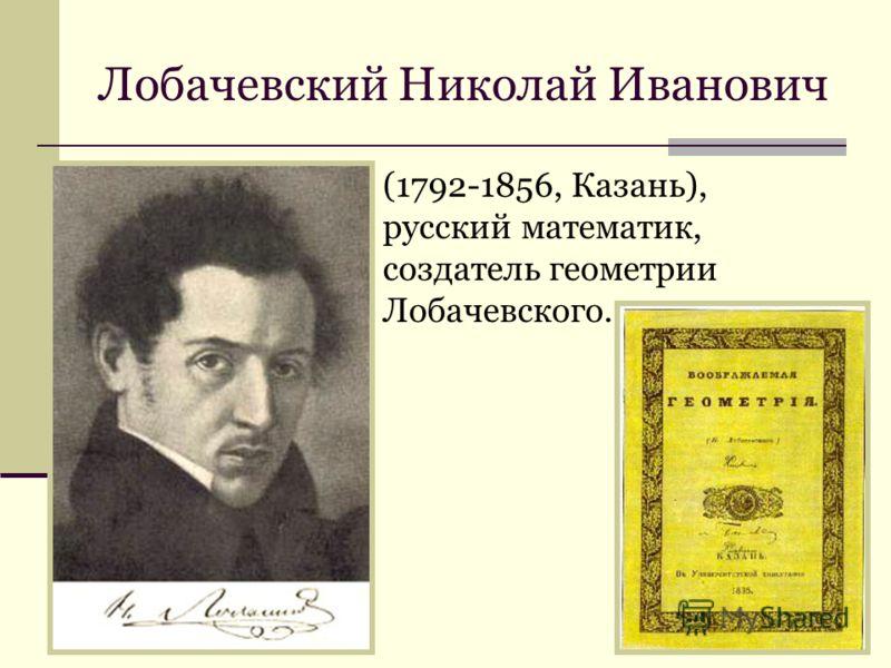 Лобачевский Николай Иванович (1792-1856, Казань), русский математик, создатель геометрии Лобачевского.
