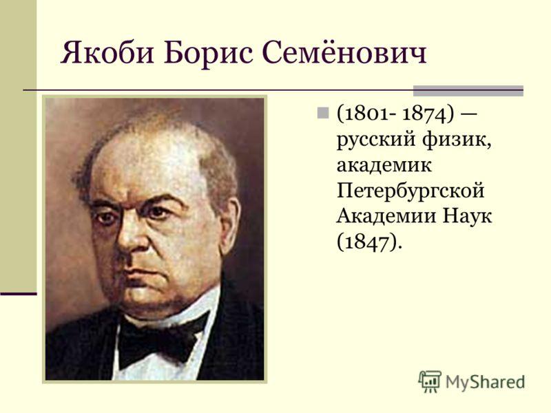 Якоби Борис Семёнович (1801- 1874) русский физик, академик Петербургской Академии Наук (1847).