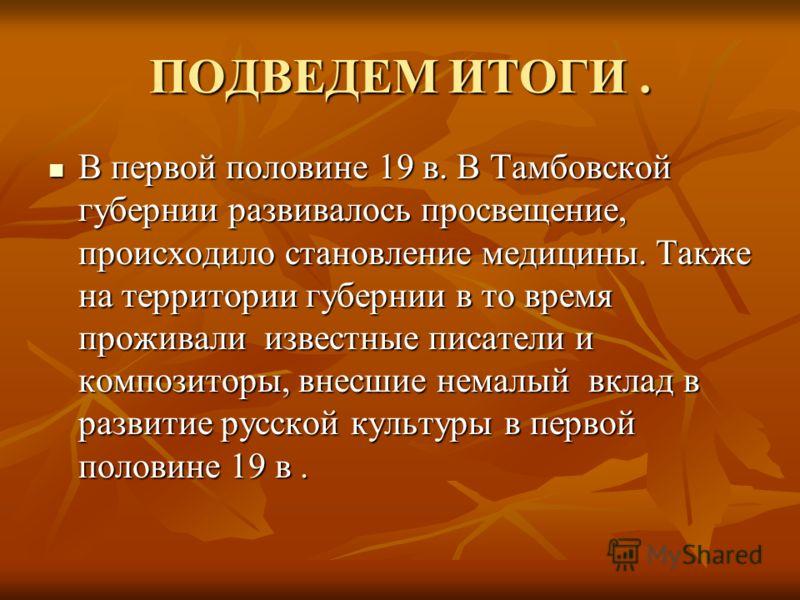 ПОДВЕДЕМ ИТОГИ. В первой половине 19 в. В Тамбовской губернии развивалось просвещение, происходило становление медицины. Также на территории губернии в то время проживали известные писатели и композиторы, внесшие немалый вклад в развитие русской куль