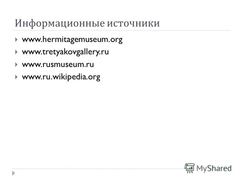 Информационные источники www.hermitagemuseum.org www.tretyakovgallery.ru www.rusmuseum.ru www.ru.wikipedia.org
