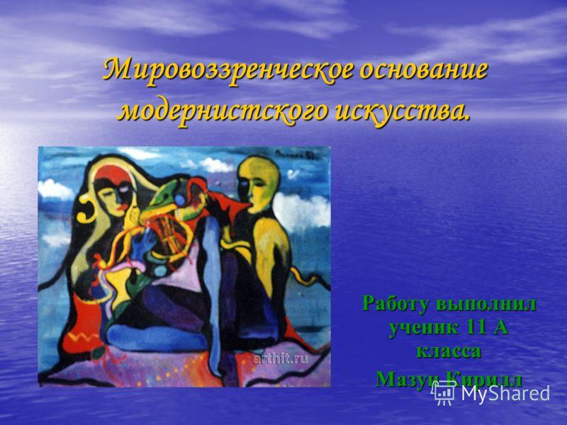 Мировоззренческое основание модернистского искусства. Работу выполнил ученик 11 А класса Мазун Кирилл