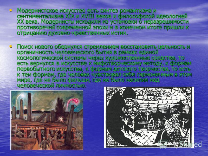 Модернистское искусство есть синтез романтизма и сентиментализма XIX и XVIII веков и философской идеологией XX века. Модернисты исходили из установки о неразрешимости противоречий современной эпохи и в конечном итоге пришли к отрицанию духовно-нравст