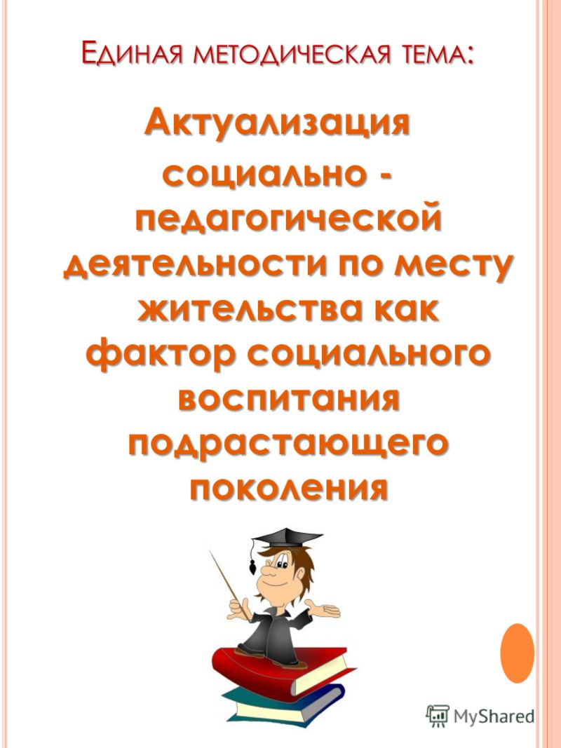Е ДИНАЯ МЕТОДИЧЕСКАЯ ТЕМА : Актуализация социально - педагогической деятельности по месту жительства как фактор социального воспитания подрастающего поколения