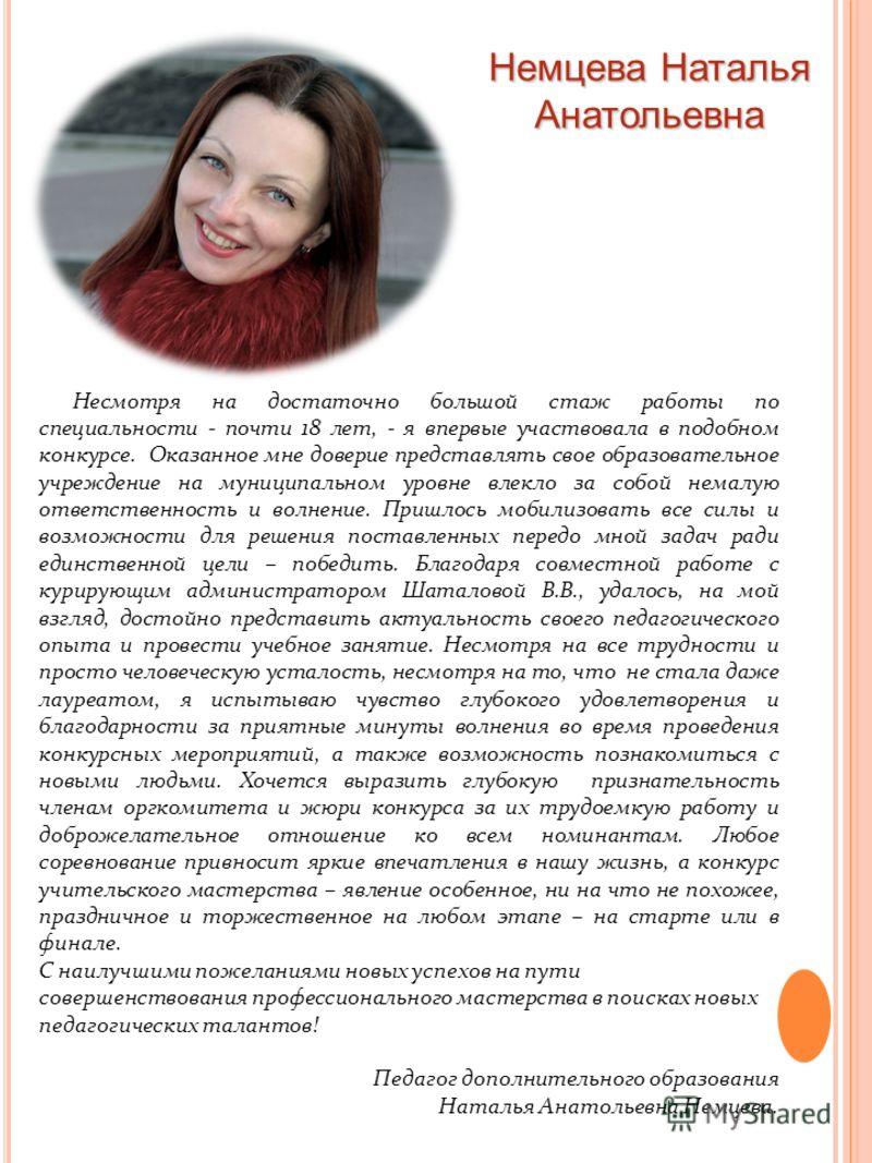 Немцева Наталья Анатольевна Несмотря на достаточно большой стаж работы по специальности - почти 18 лет, - я впервые участвовала в подобном конкурсе. Оказанное мне доверие представлять свое образовательное учреждение на муниципальном уровне влекло за