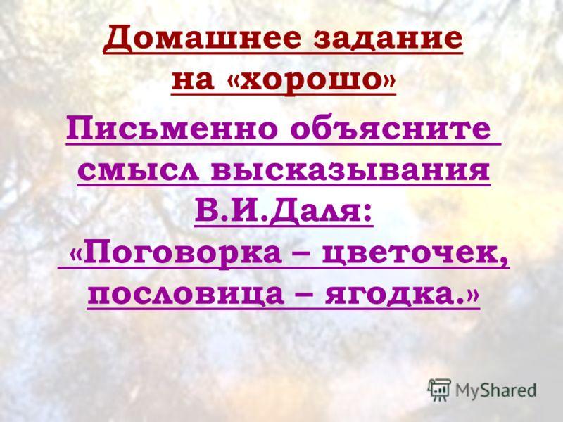 Домашнее задание на «хорошо» Письменно объясните смысл высказывания В.И.Даля: «Поговорка – цветочек, пословица – ягодка.»