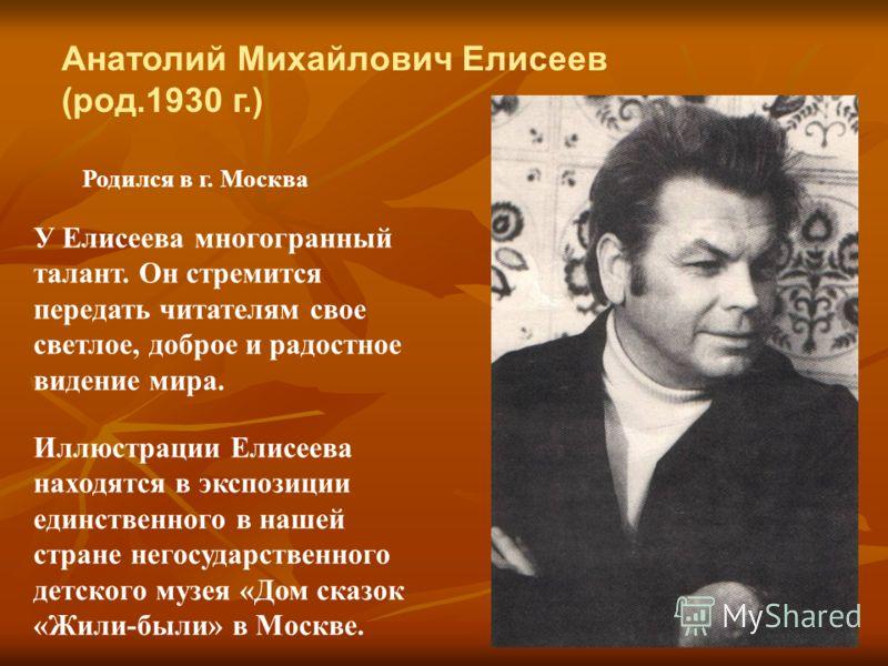 Анатолий Михайлович Елисеев (род.1930 г.) Родился в г. Москва У Елисеева многогранный талант. Он стремится передать читателям свое светлое, доброе и радостное видение мира. Иллюстрации Елисеева находятся в экспозиции единственного в нашей стране него