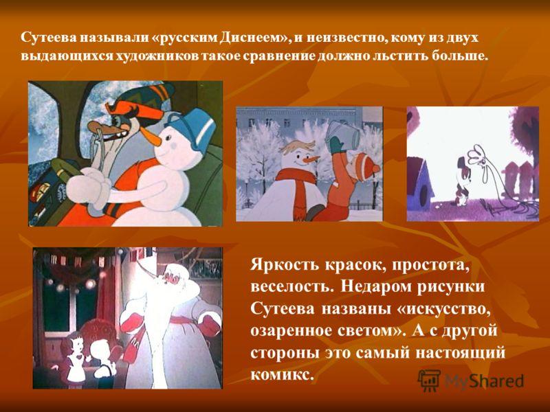 Сутеева называли «русским Диснеем», и неизвестно, кому из двух выдающихся художников такое сравнение должно льстить больше. Яркость красок, простота, веселость. Недаром рисунки Сутеева названы «искусство, озаренное светом». А с другой стороны это сам