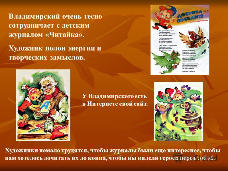 Владимирский очень тесно сотрудничает с детским журналом «Читайка». Художник полон энергии и творческих замыслов. У Владимирского есть в Интернете свой сайт. Художники немало трудятся, чтобы журналы были еще интереснее, чтобы вам хотелось дочитать их