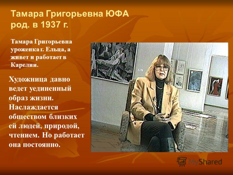 Тамара Григорьевна ЮФА род. в 1937 г. Тамара Григорьевна уроженка г. Ельца, а живет и работает в Карелии. Художница давно ведет уединенный образ жизни. Наслаждается обществом близких ей людей, природой, чтением. Но работает она постоянно.