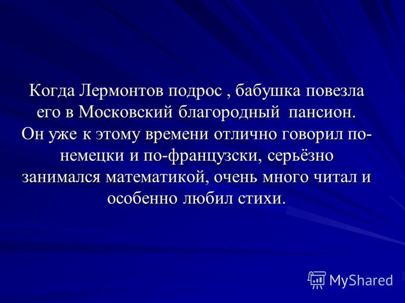 Когда Лермонтов подрос, бабушка повезла его в Московский благородный пансион. Он уже к этому времени отлично говорил по- немецки и по-французски, серьёзно занимался математикой, очень много читал и особенно любил стихи.