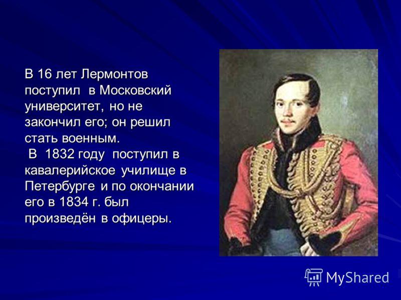 В 16 лет Лермонтов поступил в Московский университет, но не закончил его; он решил стать военным. В 1832 году поступил в кавалерийское училище в Петербурге и по окончании его в 1834 г. был произведён в офицеры.
