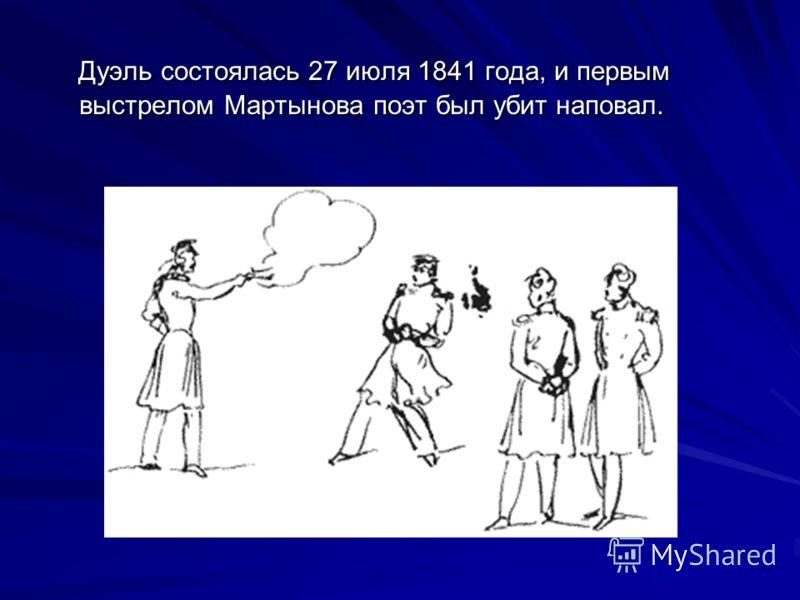 Дуэль состоялась 27 июля 1841 года, и первым выстрелом Мартынова поэт был убит наповал. Дуэль состоялась 27 июля 1841 года, и первым выстрелом Мартынова поэт был убит наповал.