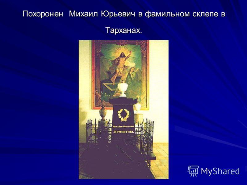 Похоронен Михаил Юрьевич в фамильном склепе в Тарханах.