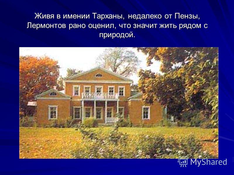 Живя в имении Тарханы, недалеко от Пензы, Лермонтов рано оценил, что значит жить рядом с природой.