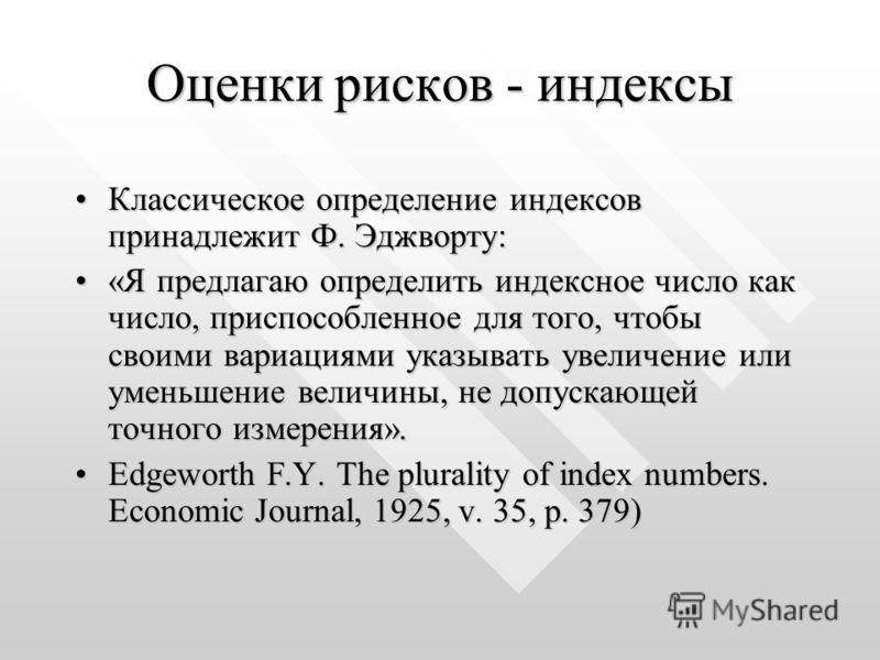 Оценки рисков - индексы Классическое определение индексов принадлежит Ф. Эджворту:Классическое определение индексов принадлежит Ф. Эджворту: «Я предлагаю определить индексное число как число, приспособленное для того, чтобы своими вариациями указыват