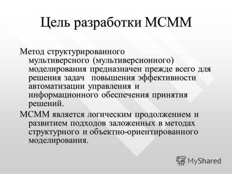 Цель разработки МСММ Метод структурированного мультиверсного (мультиверсионного) моделирования предназначен прежде всего для решения задач повышения эффективности автоматизации управления и информационного обеспечения принятия решений. МСММ является