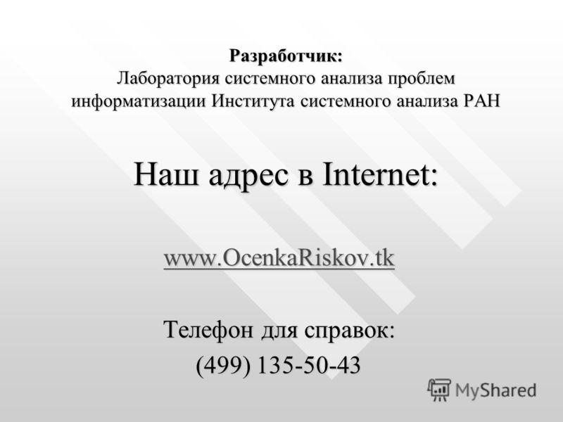 Разработчик: Лаборатория системного анализа проблем информатизации Института системного анализа РАН Наш адрес в Internet: www.OcenkaRiskov.tk www.OcenkaRiskov.tk Телефон для справок: (499) 135-50-43