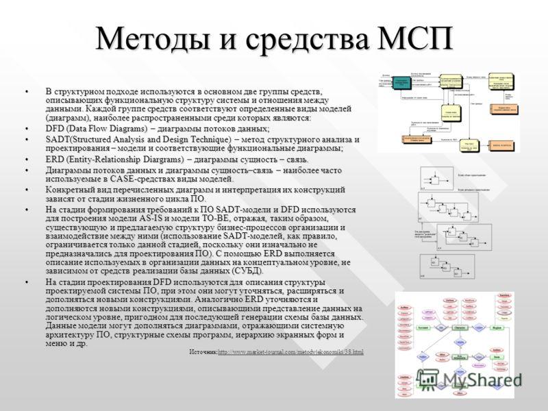 Методы и средства МСП В структурном подходе используются в основном две группы средств, описывающих функциональную структуру системы и отношения между данными. Каждой группе средств соответствуют определенные виды моделей (диаграмм), наиболее распрос