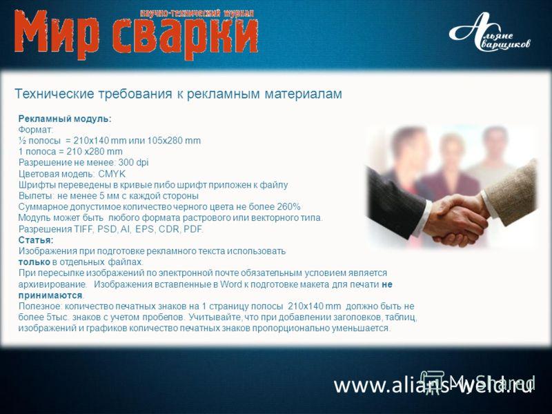 www.alians-weld.ru Технические требования к рекламным материалам Рекламный модуль: Формат: ½ полосы = 210x140 mm или 105х280 mm 1 полоса = 210 х280 mm Разрешение не менее: 300 dpi Цветовая модель: CMYK Шрифты переведены в кривые либо шрифт приложен к