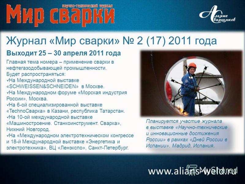 www.alians-weld.ru Журнал «Мир сварки» 2 (17) 2011 года Выходит 25 – 30 апреля 2011 года Главная тема номера – применение сварки в нефтегазодобывающей промышленности. Будет распространяться: На Международной выставке «SCHWEISSEN&SCHNEIDEN» в Москве.