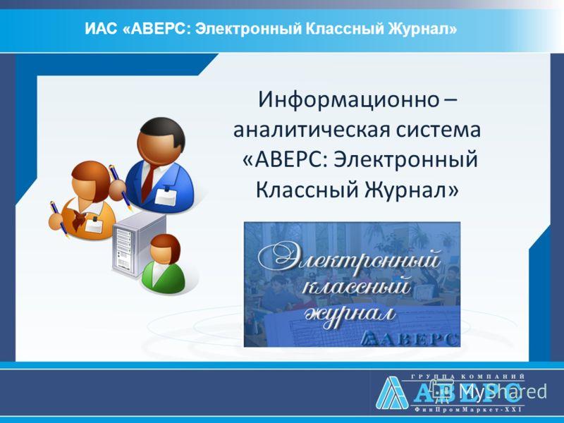 Информационно – аналитическая система «АВЕРС: Электронный Классный Журнал» ИАС «АВЕРС: Электронный Классный Журнал»