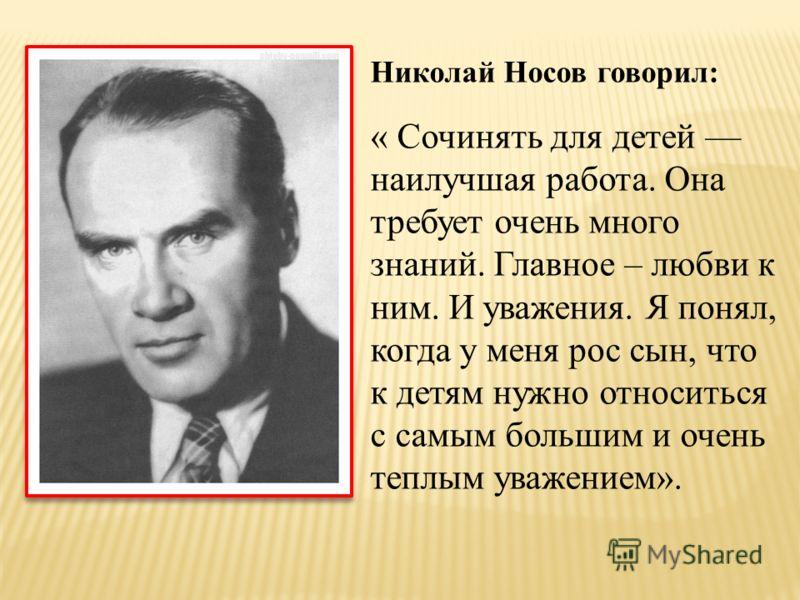 Николай Носов говорил: « Сочинять для детей наилучшая работа. Она требует очень много знаний. Главное – любви к ним. И уважения. Я понял, когда у меня рос сын, что к детям нужно относиться с самым большим и очень теплым уважением».