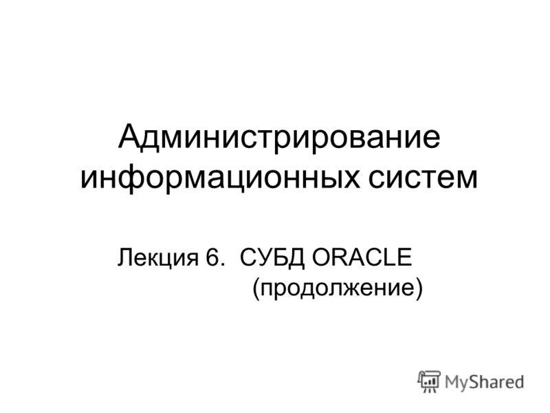 Администрирование информационных систем Лекция 6. СУБД ORACLE (продолжение)