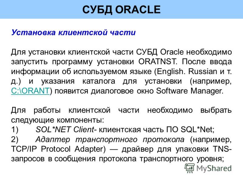 СУБД ORACLE Установка клиентской части Для установки клиентской части СУБД Oracle необходимо запустить программу установки ORATNST. После ввода информации об используемом языке (English. Russian и т. д.) и указания каталога для установки (например, C