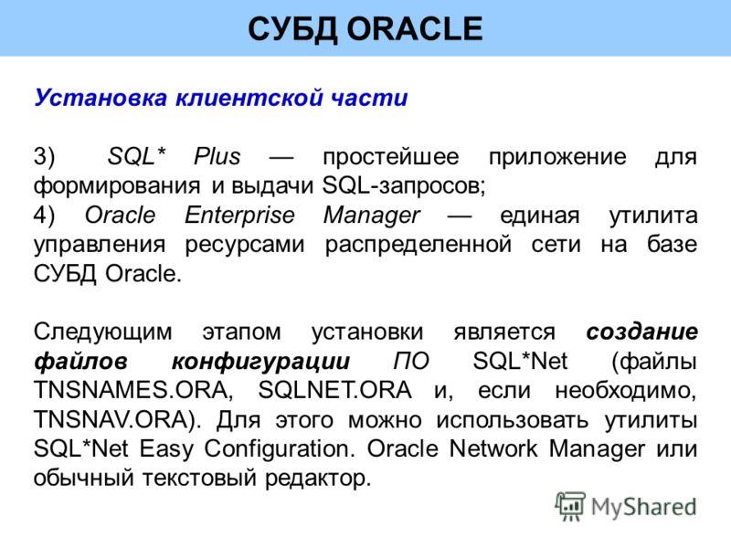 СУБД ORACLE Установка клиентской части 3)SQL* Plus простейшее приложение для формирования и выдачи SQL-запросов; 4) Oracle Enterprise Manager единая утилита управления ресурсами распределенной сети на базе СУБД Oracle. Следующим этапом установки явля