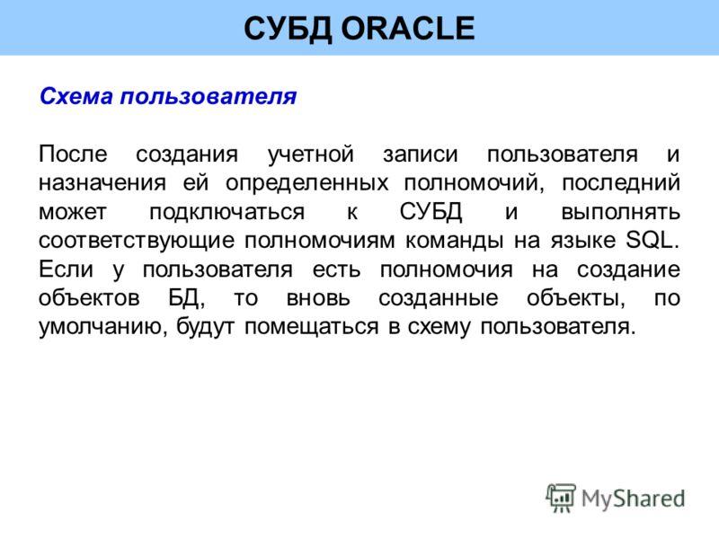 СУБД ORACLE Схема пользователя После создания учетной записи пользователя и назначения ей определенных полномочий, последний может подключаться к СУБД и выполнять соответствующие полномочиям команды на языке SQL. Если у пользователя есть полномочия н