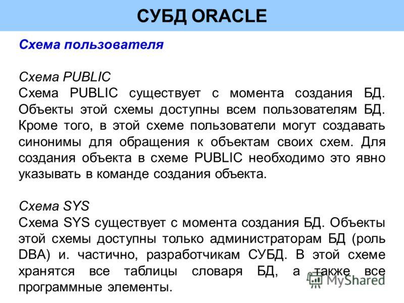 СУБД ORACLE Схема пользователя Схема PUBLIC Схема PUBLIC существует с момента создания БД. Объекты этой схемы доступны всем пользователям БД. Кроме того, в этой схеме пользователи могут создавать синонимы для обращения к объектам своих схем. Для созд