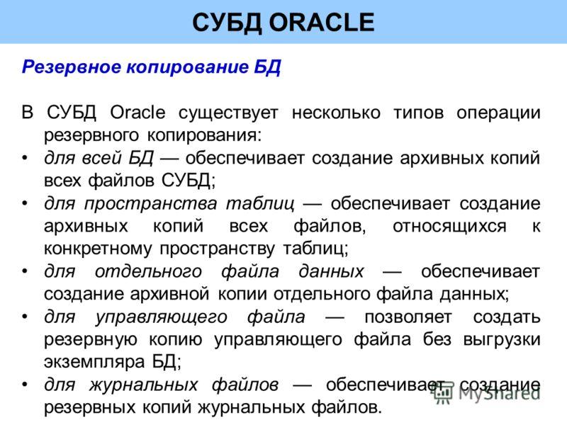 СУБД ORACLE Резервное копирование БД В СУБД Oracle существует несколько типов операции резервного копирования: для всей БД обеспечивает создание архивных копий всех файлов СУБД; для пространства таблиц обеспечивает создание архивных копий всех файлов