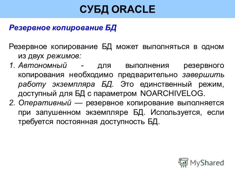 СУБД ORACLE Резервное копирование БД Резервное копирование БД может выполняться в одном из двух режимов: 1.Автономный - для выполнения резервного копирования необходимо предварительно завершить работу экземпляра БД. Это единственный режим, доступный