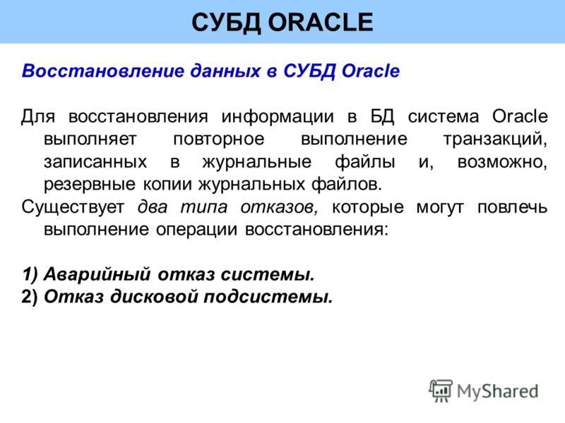 СУБД ORACLE Восстановление данных в СУБД Oracle Для восстановления информации в БД система Oracle выполняет повторное выполнение транзакций, записанных в журнальные файлы и, возможно, резервные копии журнальных файлов. Существует два типа отказов, ко