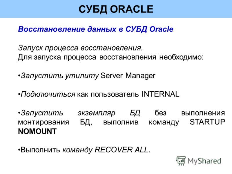 СУБД ORACLE Восстановление данных в СУБД Oracle Запуск процесса восстановления. Для запуска процесса восстановления необходимо: Запустить утилиту Server Manager Подключиться как пользователь INTERNAL Запустить экземпляр БД без выполнения монтирования