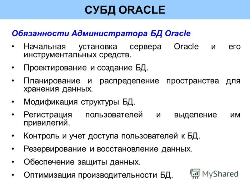 СУБД ORACLE Обязанности Администратора БД Oracle Начальная установка сервера Oracle и его инструментальных средств. Проектирование и создание БД. Планирование и распределение пространства для хранения данных. Модификация структуры БД. Регистрация пол