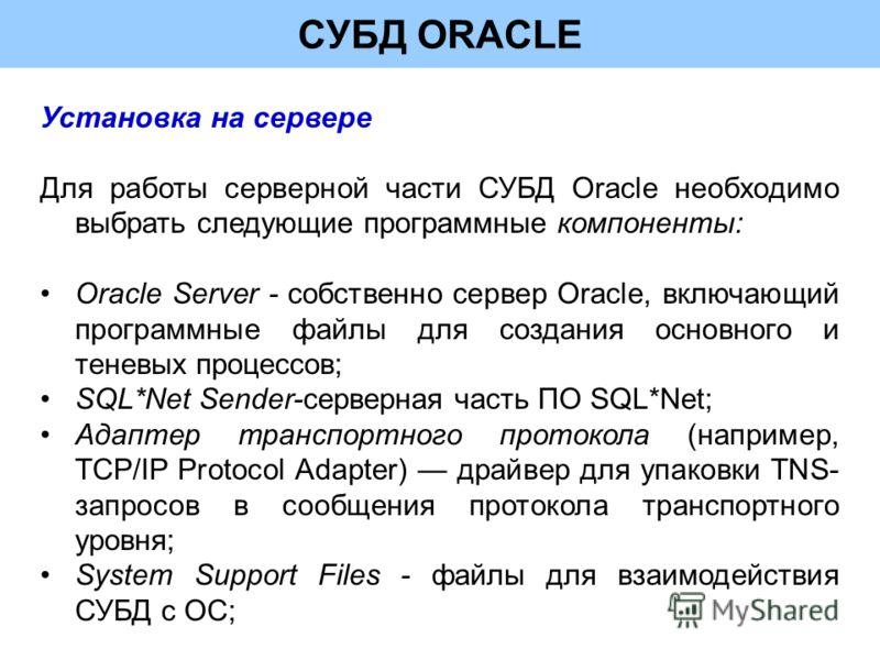 СУБД ORACLE Установка на сервере Для работы серверной части СУБД Oracle необходимо выбрать следующие программные компоненты: Oracle Server - собственно сервер Oracle, включающий программные файлы для создания основного и теневых процессов; SQL*Net Se