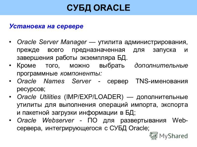 СУБД ORACLE Установка на сервере Oracle Server Manager утилита администрирования, прежде всего предназначенная для запуска и завершения работы экземпляра БД. Кроме того, можно выбрать дополнительные программные компоненты: Oracle Names Server - серве