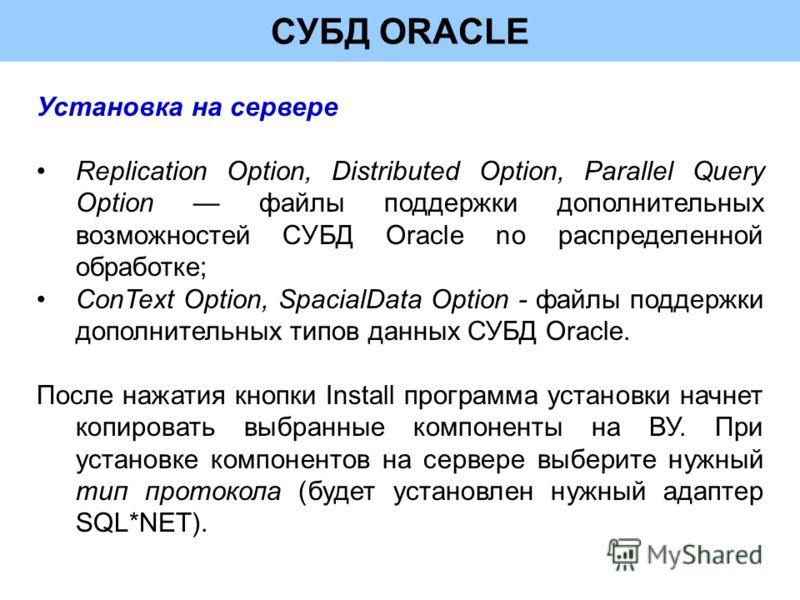СУБД ORACLE Установка на сервере Replication Option, Distributed Option, Parallel Query Option файлы поддержки дополнительных возможностей СУБД Oracle no распределенной обработке; ConText Option, SpacialData Option - файлы поддержки дополнительных ти