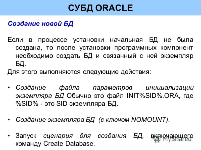 СУБД ORACLE Создание новой БД Если в процессе установки начальная БД не была создана, то после установки программных компонент необходимо создать БД и связанный с ней экземпляр БД. Для этого выполняются следующие действия: Создание файла параметров и