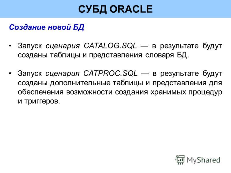 СУБД ORACLE Создание новой БД Запуск сценария CATALOG.SQL в результате будут созданы таблицы и представления словаря БД. Запуск сценария CATPROC.SQL в результате будут созданы дополнительные таблицы и представления для обеспечения возможности создани