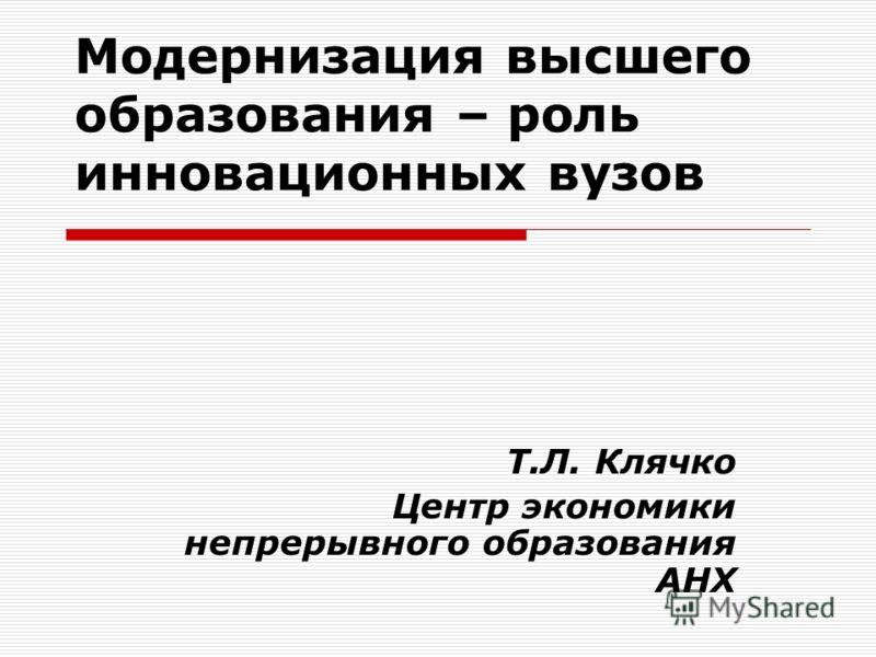 Модернизация высшего образования – роль инновационных вузов Т.Л. Клячко Центр экономики непрерывного образования АНХ